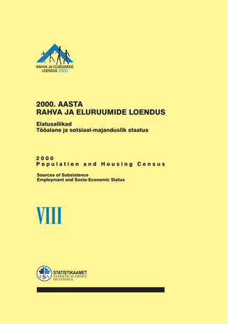2000. aasta rahva ja eluruumide loendus. VIII, Elatusallikad. Tööalane ja sotsiaal-majanduslik staatus = 2000 population and housing census. VIII, Sources of subsistence. Employment and socio-economic status