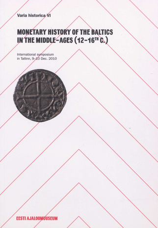 Monetary history of the Baltics in the Middle-Ages (12-16th c.) : international symposium in Tallinn, 9-10 Dec. 2010 (Varia historica ; 6)