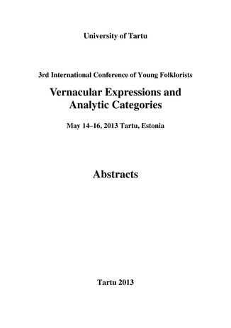 "3rd International Conference of Young Folklorists ""Vernacular expressions and analytic categories"" : May 14–16, 2013 Tartu, Estonia : abstracts"