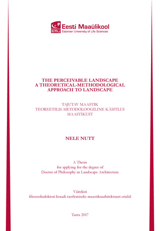 The perceivable landscape : a theoretical-methodological approach to landscape : a thesis for applying for the degree of Doctor of Philosophy in landscape architecture = Tajutav maastik : teoreetilis-metodoloogiline käsitlus maastikust : väitekiri filo...