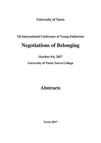 7th International Conference of Young Folklorists: Negotiations of Belonging : October 4-6, 2017, University of Tartu Narva College : abstracts