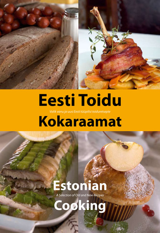 Eesti toidu kokaraamat : valik vanu ja uusi Eesti tüüpilisi toiduretsepte = Estonian cooking : a selection of old and new recipes
