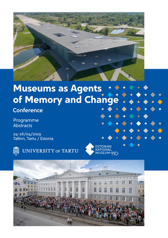 Museums as agents of memory and change : conference : programme. Abstracts : 24-26/04/2019 Tallinn, Tartu/Estonia