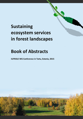 Sustaining ecosystem services in forest landscapes : book of abstracts : IUFROLE WG Conference in Tartu, Estonia, 2015